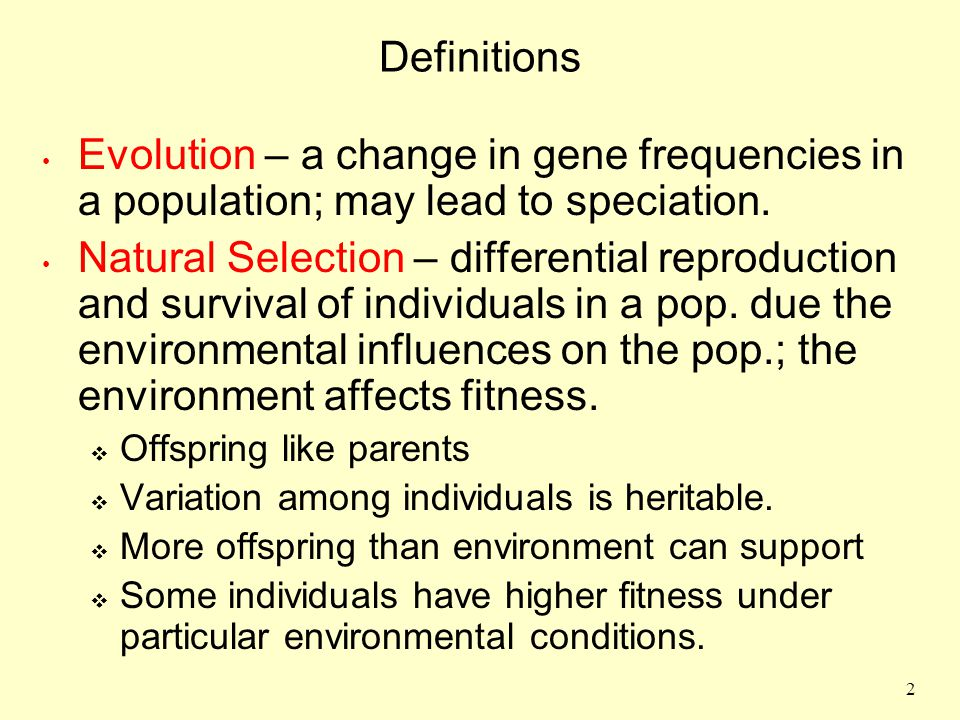 Definitions Evolution – a change in gene frequencies in a population; may lead to speciation.