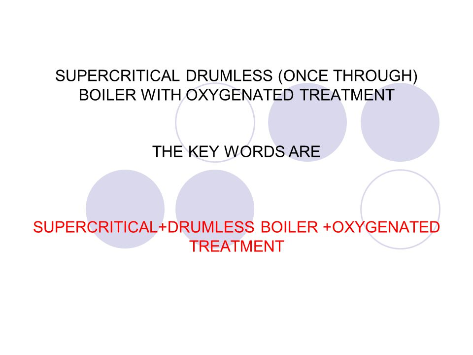 SUPERCRITICAL DRUMLESS (ONCE THROUGH) BOILER WITH OXYGENATED TREATMENT THE KEY WORDS ARE SUPERCRITICAL+DRUMLESS BOILER +OXYGENATED TREATMENT