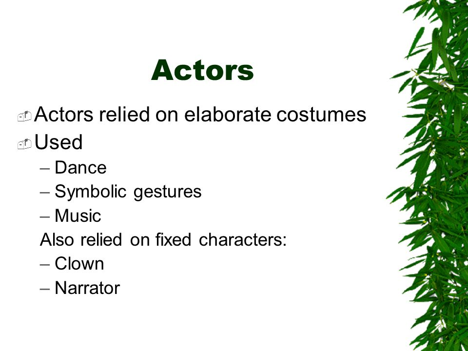 Actors Actors relied on elaborate costumes Used Dance