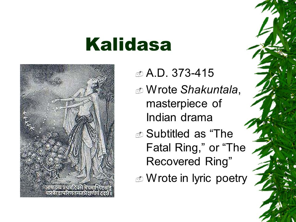 Kalidasa A.D. 373-415 Wrote Shakuntala, masterpiece of Indian drama