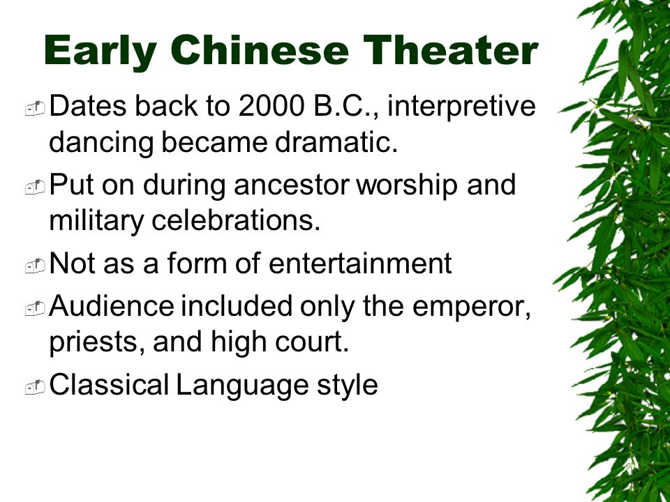 Early Chinese Theater Dates back to 2000 B.C., interpretive dancing became dramatic. Put on during ancestor worship and military celebrations.