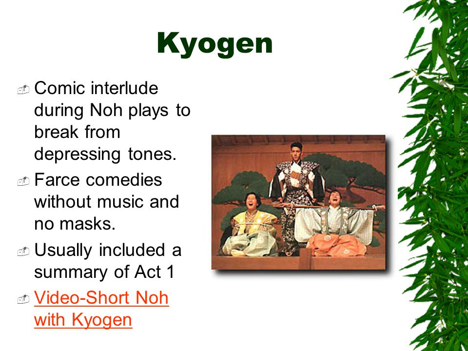 Kyogen Comic interlude during Noh plays to break from depressing tones. Farce comedies without music and no masks.