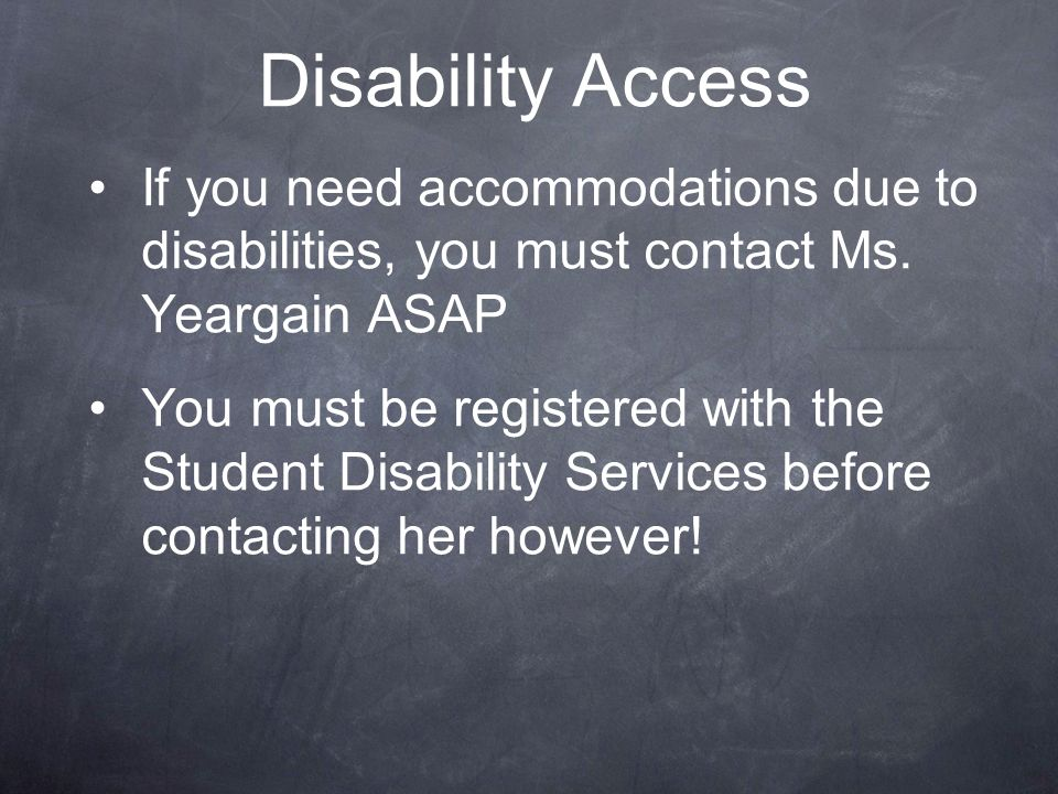 Disability Access If you need accommodations due to disabilities, you must contact Ms. Yeargain ASAP.