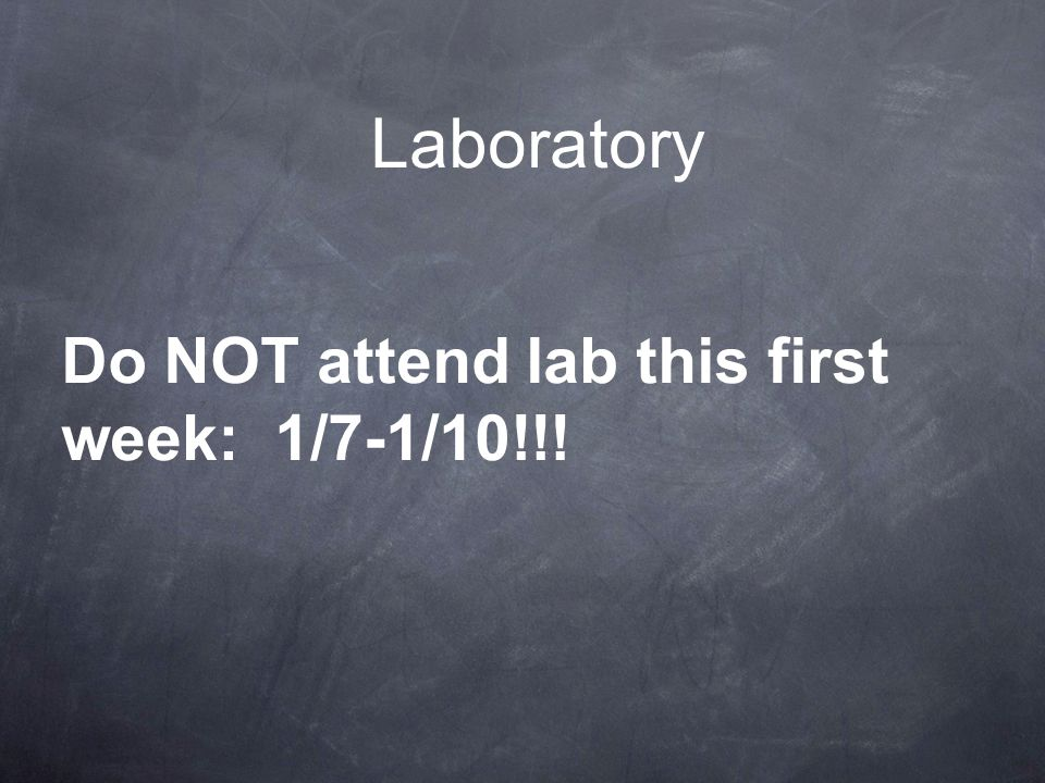 Laboratory Do NOT attend lab this first week: 1/7-1/10!!!