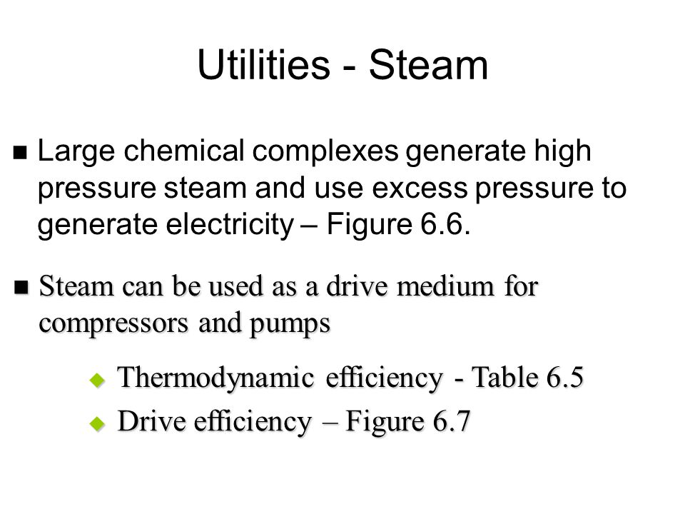 Utilities - Steam Large chemical complexes generate high pressure steam and use excess pressure to generate electricity – Figure 6.6.