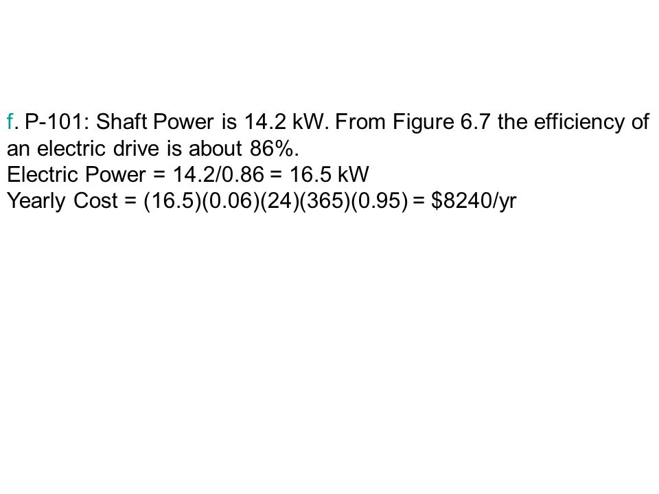 f. P-101: Shaft Power is 14. 2 kW. From Figure 6