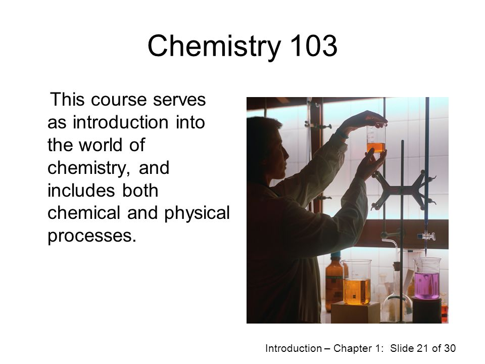 Chemistry 103 This course serves as introduction into the world of chemistry, and includes both chemical and physical processes.