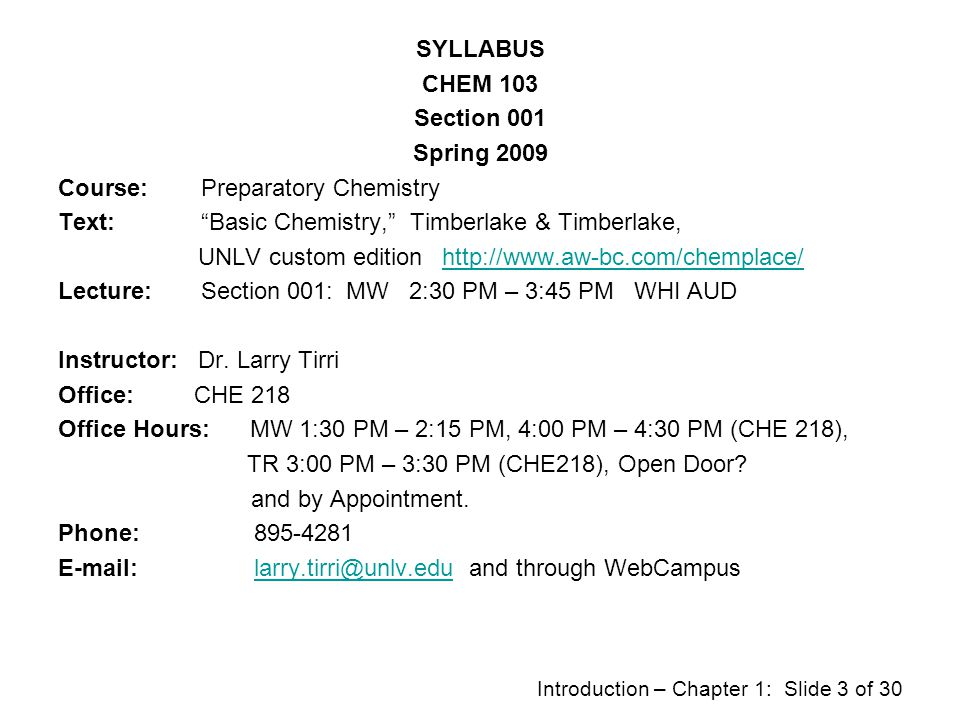 SYLLABUS CHEM 103 Section 001 Spring 2009 Course: Preparatory Chemistry Text: Basic Chemistry, Timberlake & Timberlake, UNLV custom edition http://www.aw-bc.com/chemplace/ Lecture: Section 001: MW 2:30 PM – 3:45 PM WHI AUD Instructor: Dr.