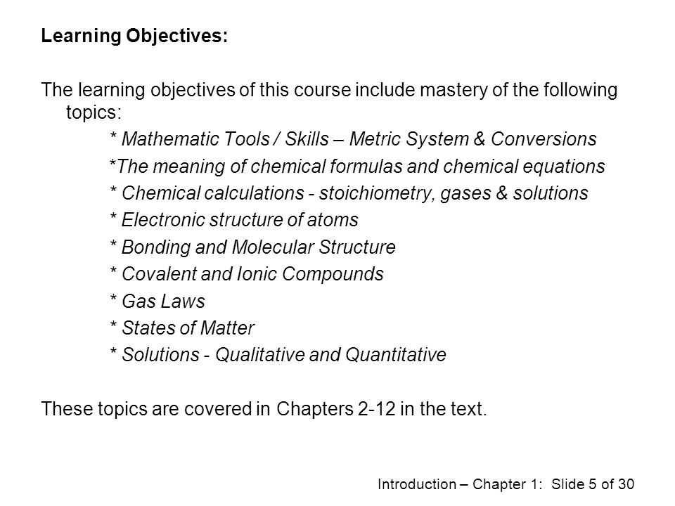 Learning Objectives: The learning objectives of this course include mastery of the following topics: * Mathematic Tools / Skills – Metric System & Conversions *The meaning of chemical formulas and chemical equations * Chemical calculations - stoichiometry, gases & solutions * Electronic structure of atoms * Bonding and Molecular Structure * Covalent and Ionic Compounds * Gas Laws * States of Matter * Solutions - Qualitative and Quantitative These topics are covered in Chapters 2-12 in the text.