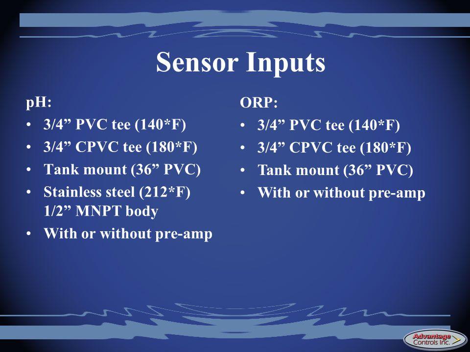 Sensor Inputs pH: ORP: 3/4 PVC tee (140*F) 3/4 PVC tee (140*F)