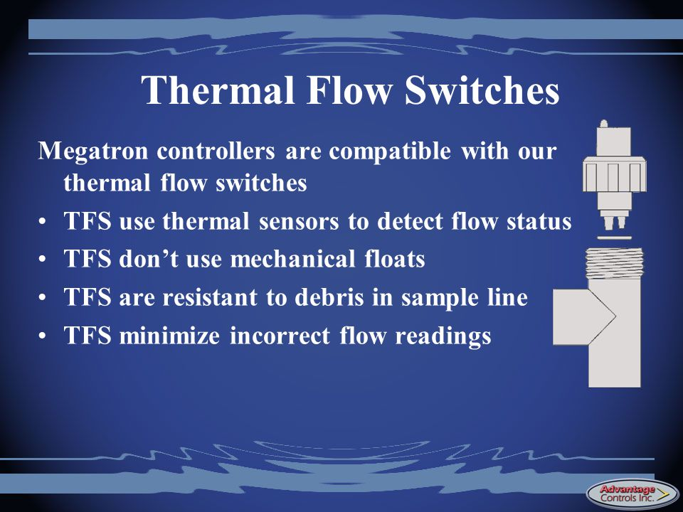 Thermal Flow Switches Megatron controllers are compatible with our thermal flow switches. TFS use thermal sensors to detect flow status.