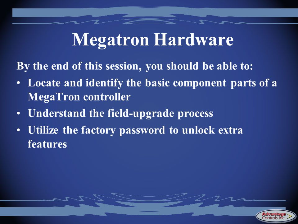 Megatron Hardware By the end of this session, you should be able to: