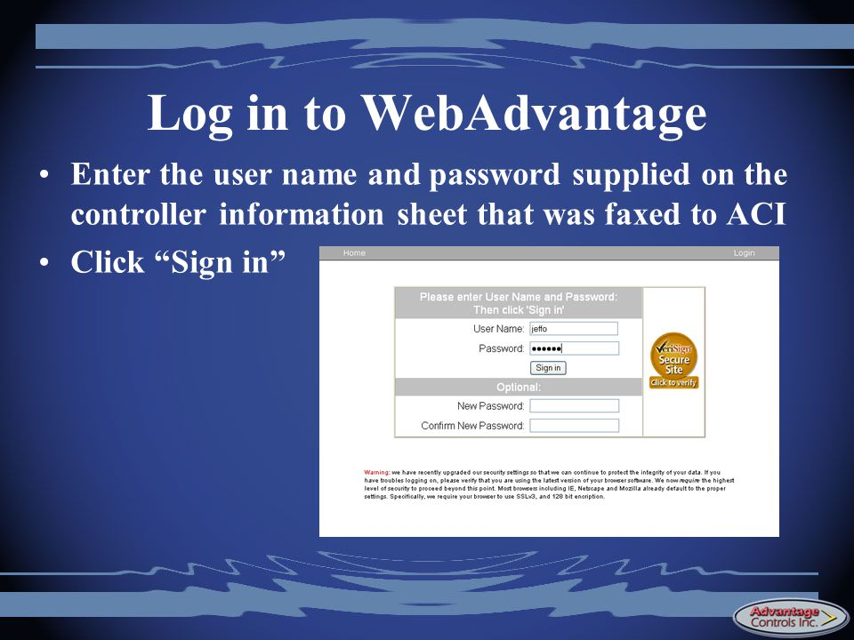 Log in to WebAdvantage Enter the user name and password supplied on the controller information sheet that was faxed to ACI.