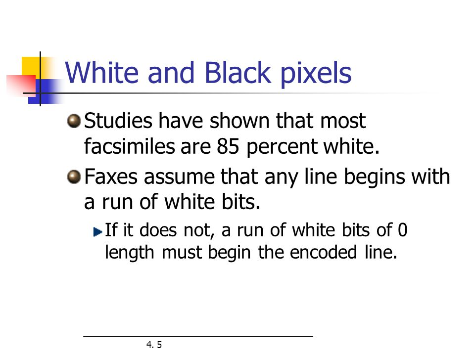 White and Black pixels Studies have shown that most facsimiles are 85 percent white. Faxes assume that any line begins with a run of white bits.