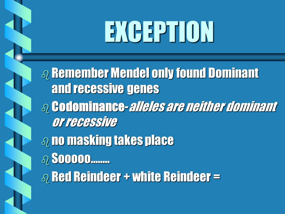 EXCEPTION Remember Mendel only found Dominant and recessive genes
