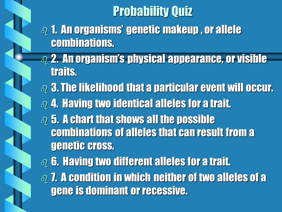 Probability Quiz 1. An organisms' genetic makeup , or allele combinations. 2. An organism's physical appearance, or visible traits.
