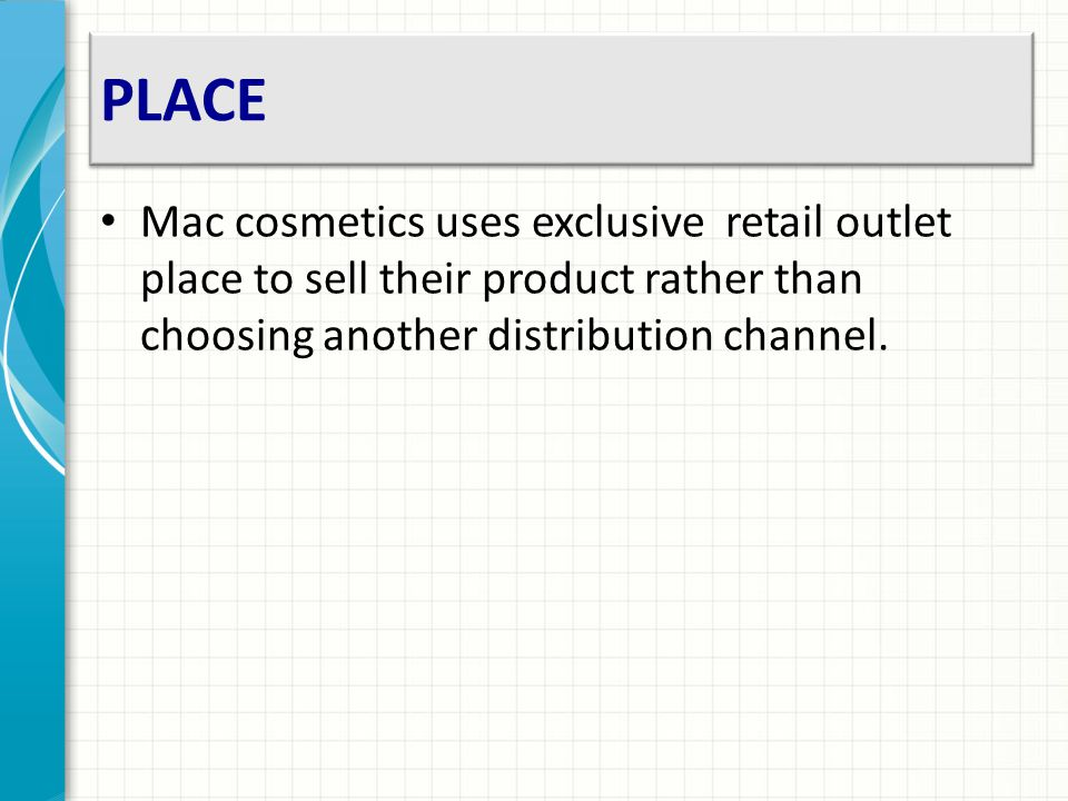 PLACE Mac cosmetics uses exclusive retail outlet place to sell their product rather than choosing another distribution channel.