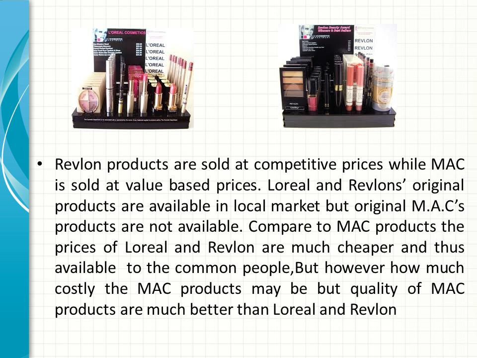Revlon products are sold at competitive prices while MAC is sold at value based prices.