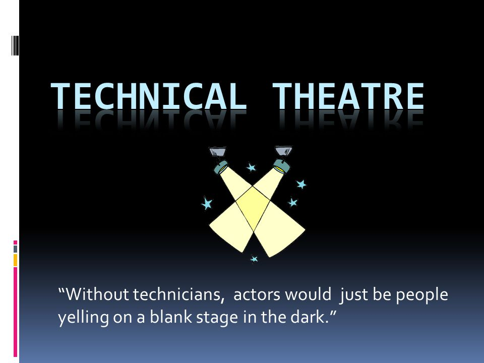 Technical Theatre Without technicians, actors would just be people yelling on a blank stage in the dark.