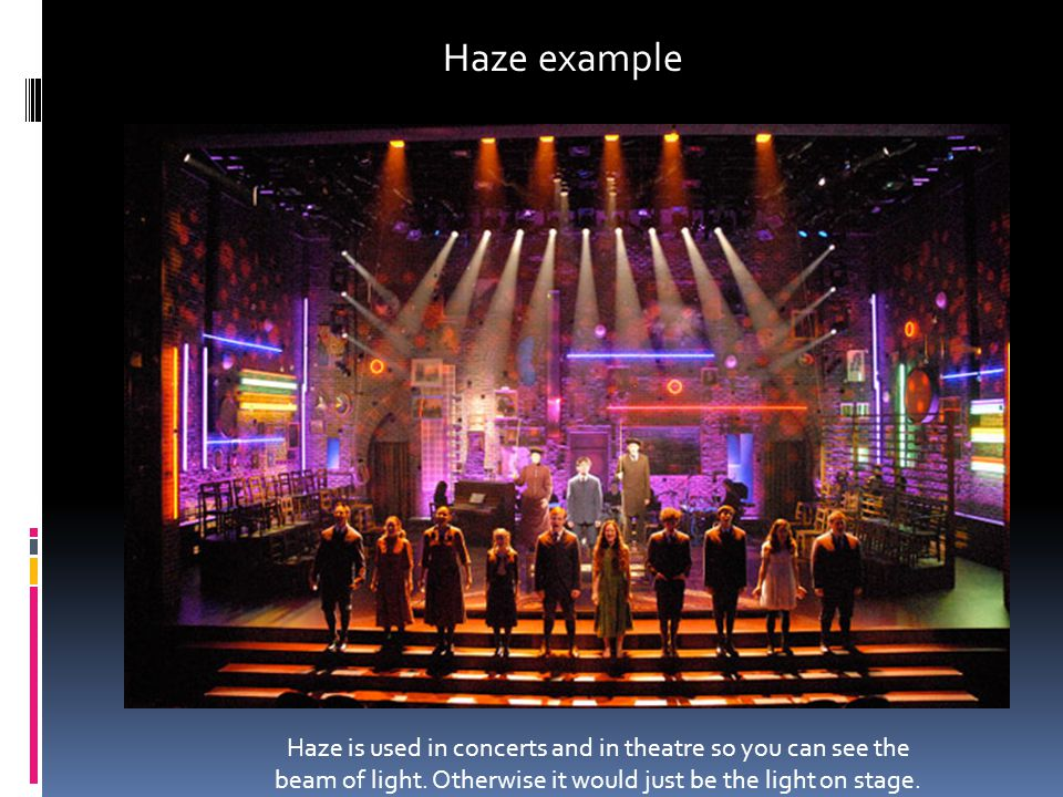 Haze example Haze is used in concerts and in theatre so you can see the beam of light.
