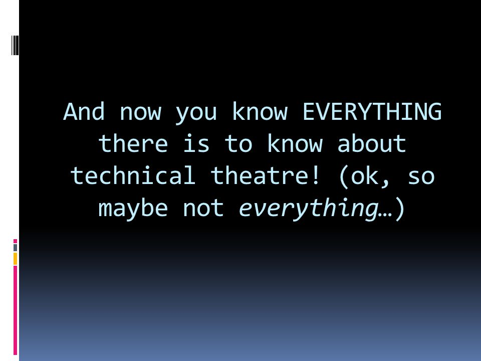 And now you know EVERYTHING there is to know about technical theatre