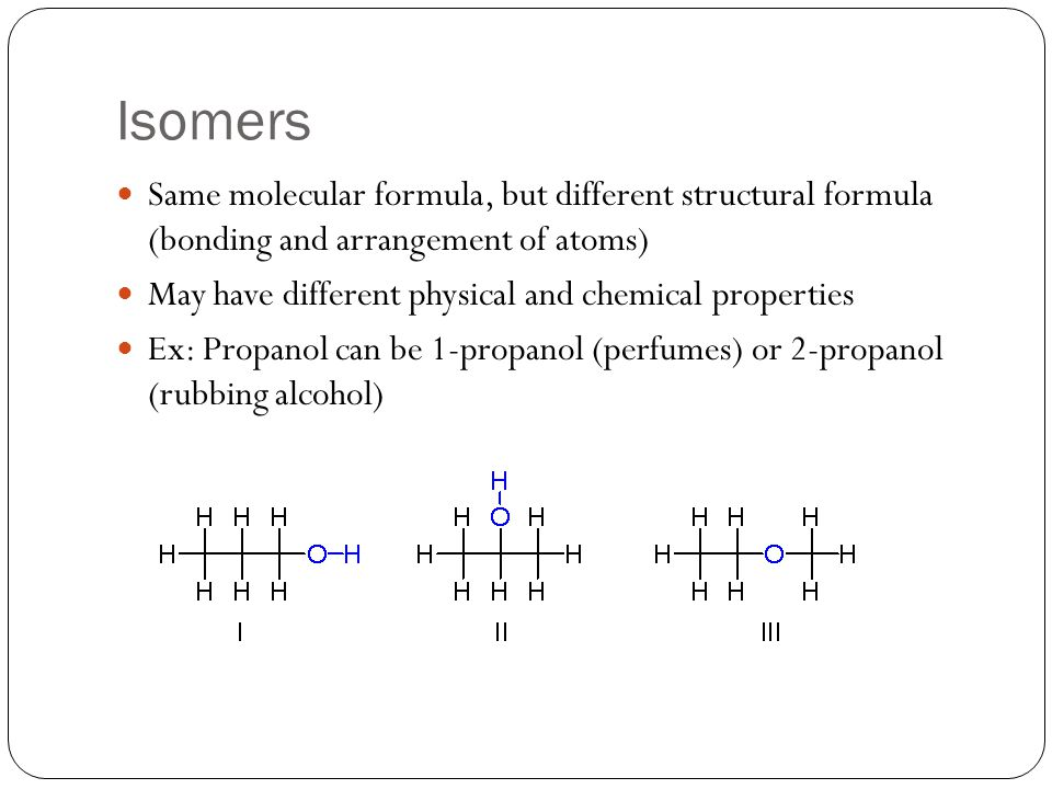 Isomers Same molecular formula, but different structural formula (bonding and arrangement of atoms)