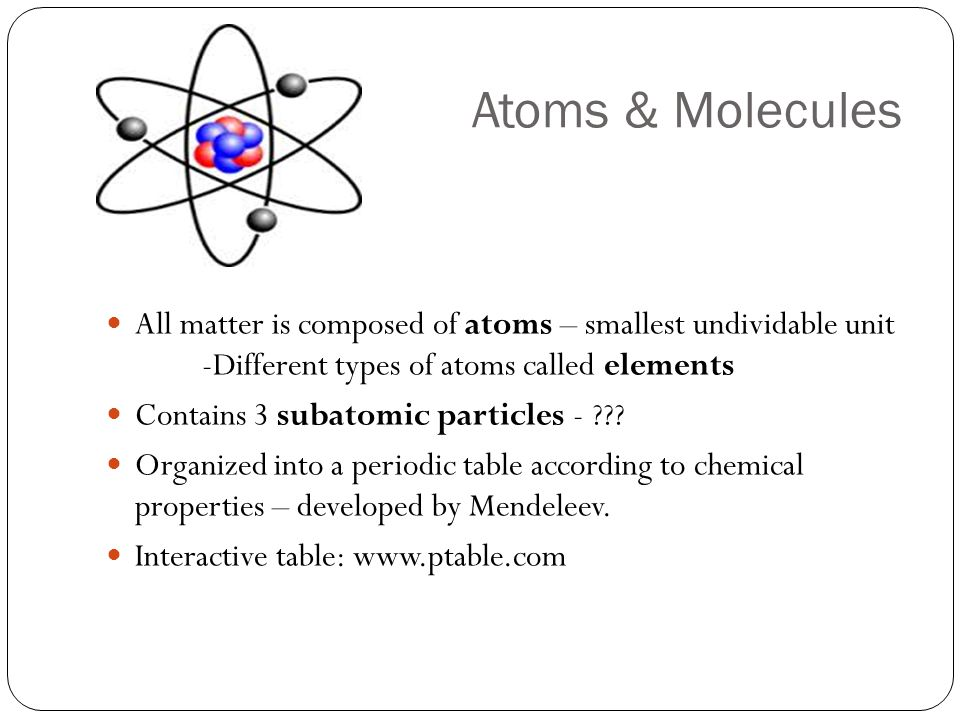 Atoms & Molecules All matter is composed of atoms – smallest undividable unit -Different types of atoms called elements.