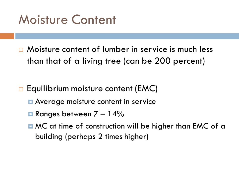 Moisture Content Moisture content of lumber in service is much less than that of a living tree (can be 200 percent)