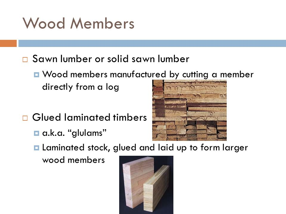 Wood Members Sawn lumber or solid sawn lumber Glued laminated timbers
