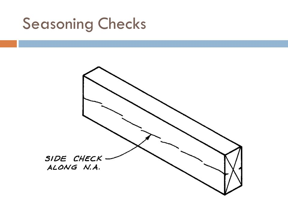 Seasoning Checks Seasoning checks may occur in the wide side of the member at or near the neutral axis.