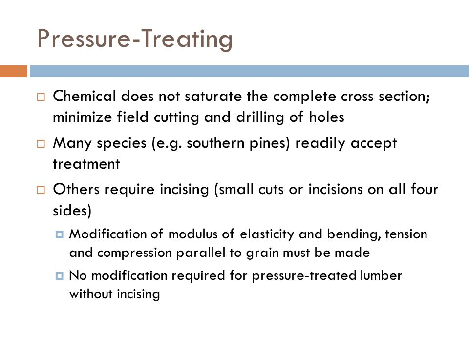 Pressure-Treating Chemical does not saturate the complete cross section; minimize field cutting and drilling of holes.