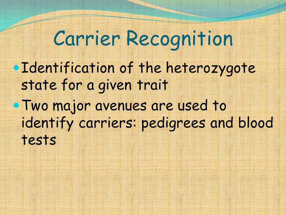 Carrier Recognition Identification of the heterozygote state for a given trait.
