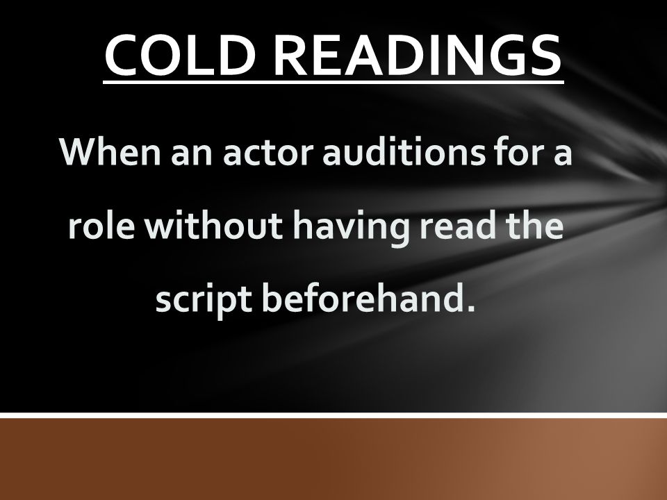 COLD READINGS When an actor auditions for a role without having read the script beforehand.