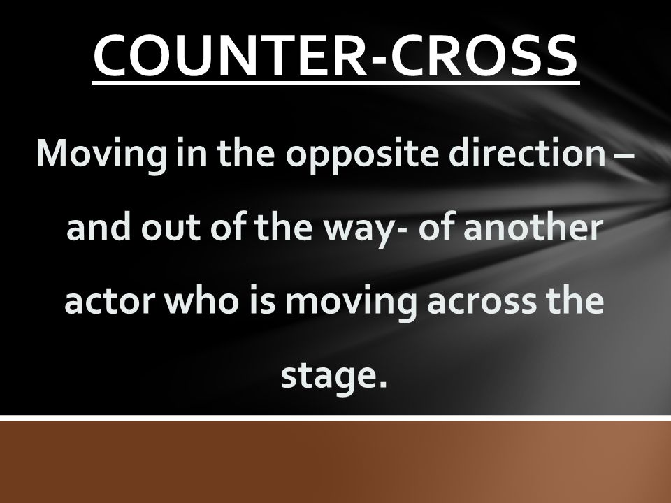COUNTER-CROSS Moving in the opposite direction – and out of the way- of another actor who is moving across the stage.