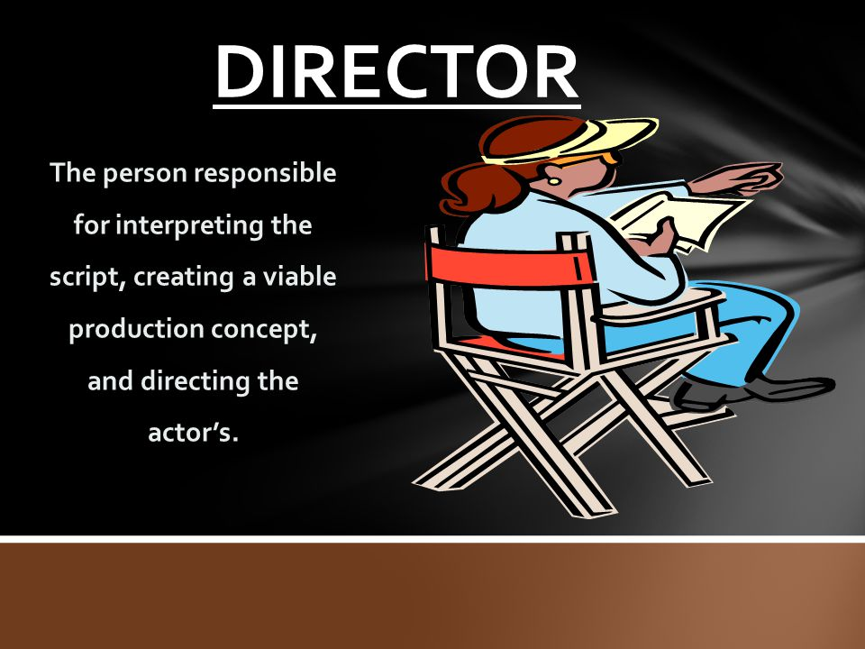 DIRECTOR The person responsible for interpreting the script, creating a viable production concept, and directing the actor's.