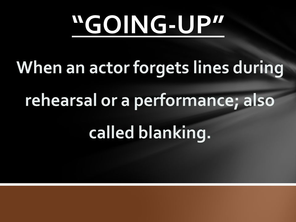 GOING-UP When an actor forgets lines during rehearsal or a performance; also called blanking.
