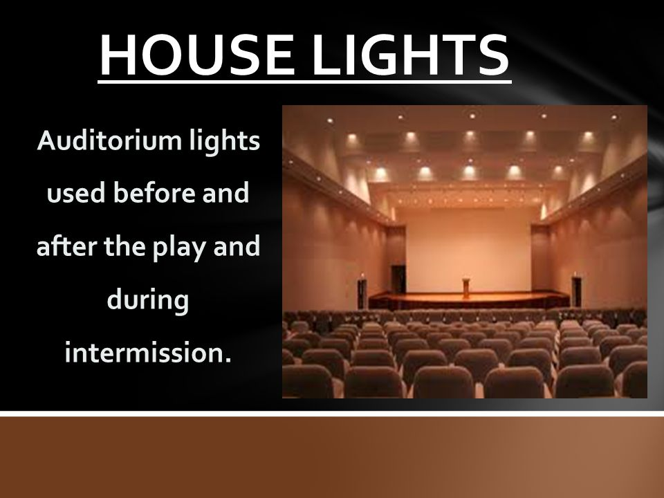 HOUSE LIGHTS Auditorium lights used before and after the play and during intermission.