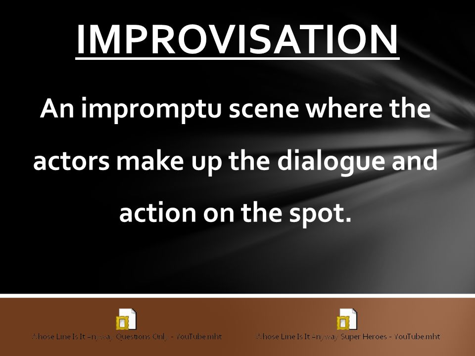 IMPROVISATION An impromptu scene where the actors make up the dialogue and action on the spot.