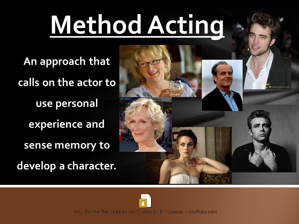 Method Acting An approach that calls on the actor to use personal experience and sense memory to develop a character.