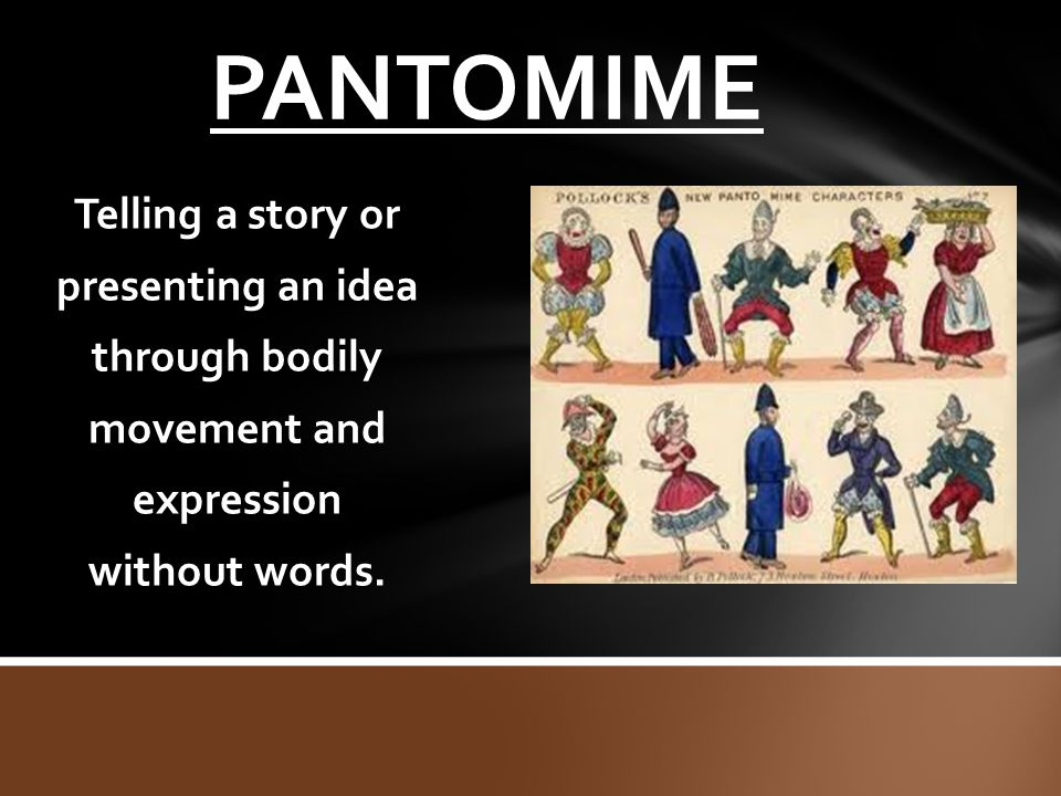 PANTOMIME Telling a story or presenting an idea through bodily movement and expression without words.