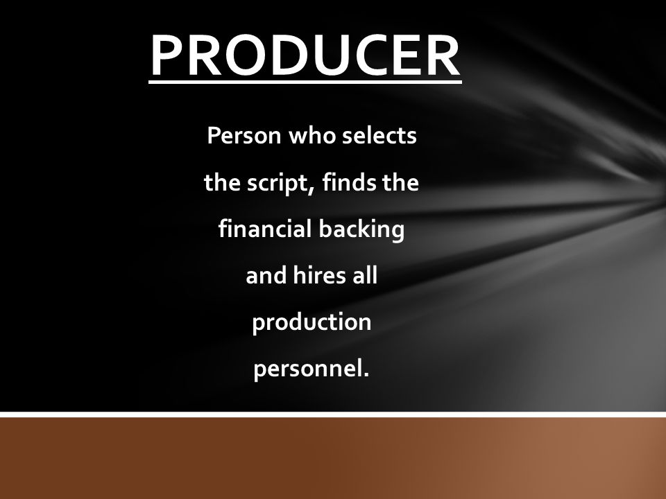 PRODUCER Person who selects the script, finds the financial backing and hires all production personnel.
