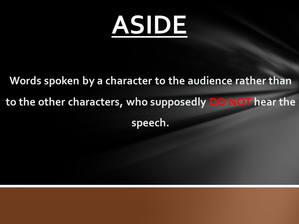 ASIDE Words spoken by a character to the audience rather than to the other characters, who supposedly DO NOT hear the speech.