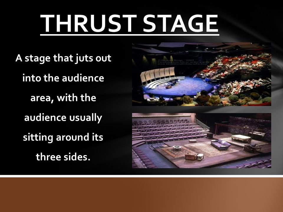 THRUST STAGE A stage that juts out into the audience area, with the audience usually sitting around its three sides.