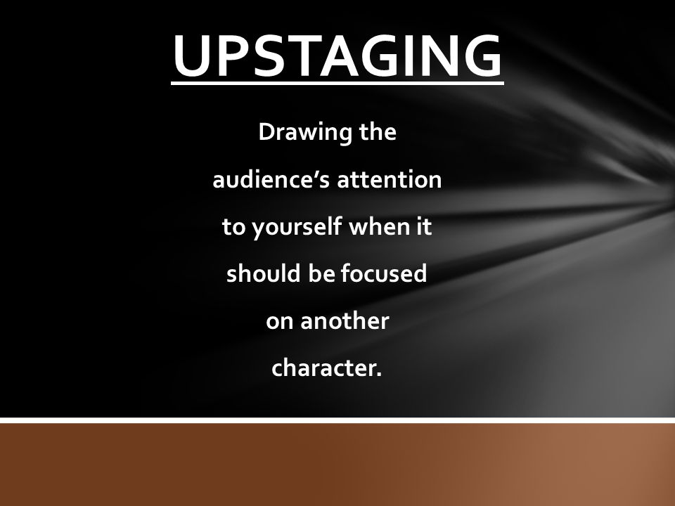 UPSTAGING Drawing the audience's attention to yourself when it should be focused on another character.