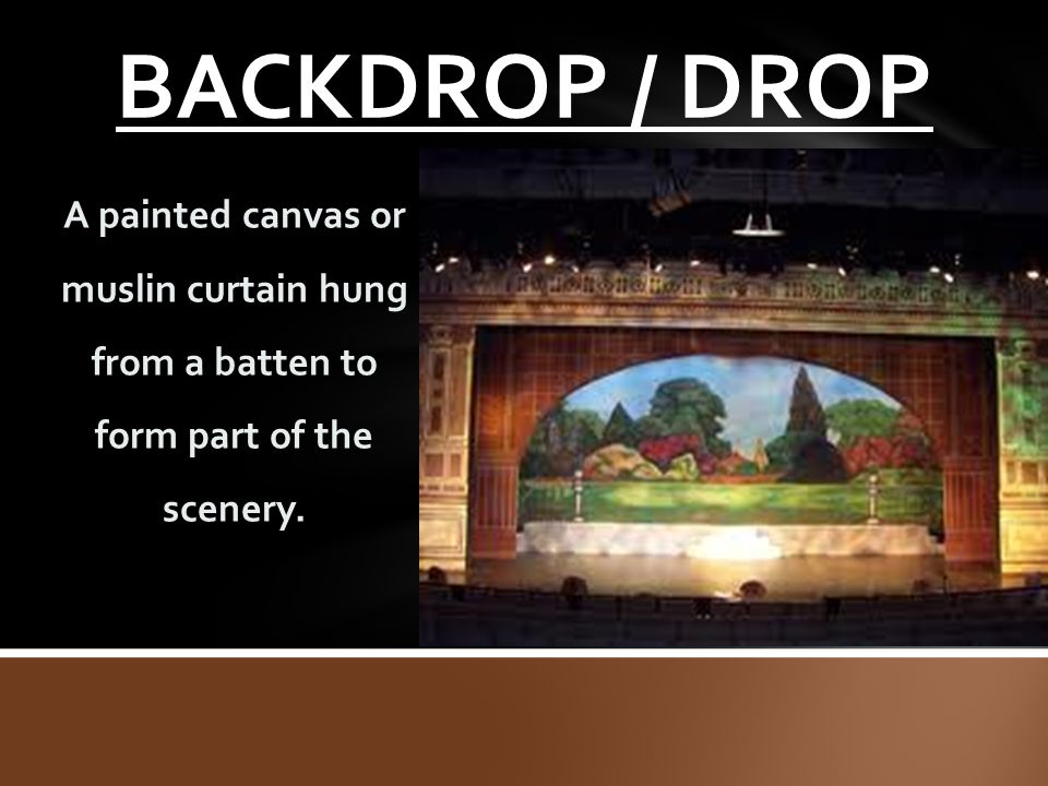 BACKDROP / DROP A painted canvas or muslin curtain hung from a batten to form part of the scenery.