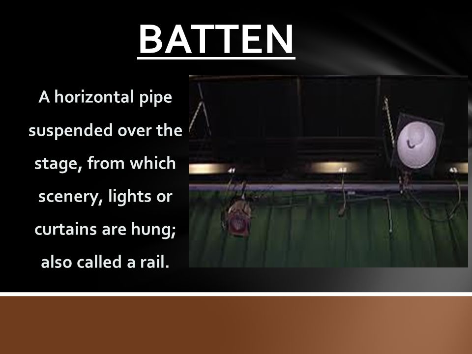 BATTEN A horizontal pipe suspended over the stage, from which scenery, lights or curtains are hung; also called a rail.