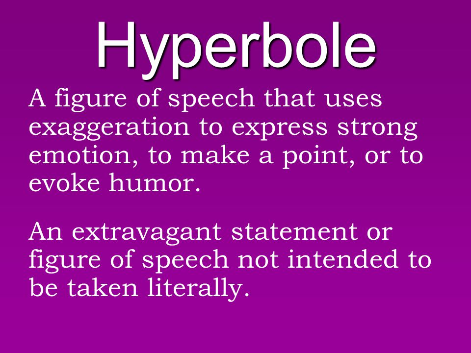 Hyperbole A figure of speech that uses exaggeration to express strong emotion, to make a point, or to evoke humor.