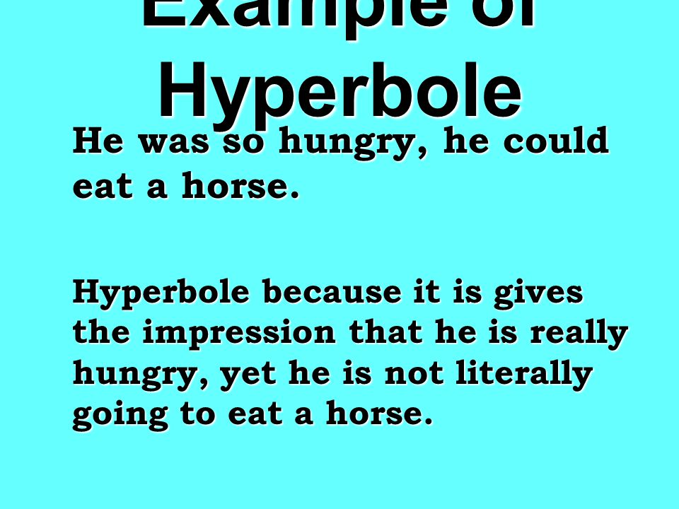 Example of Hyperbole He was so hungry, he could eat a horse.