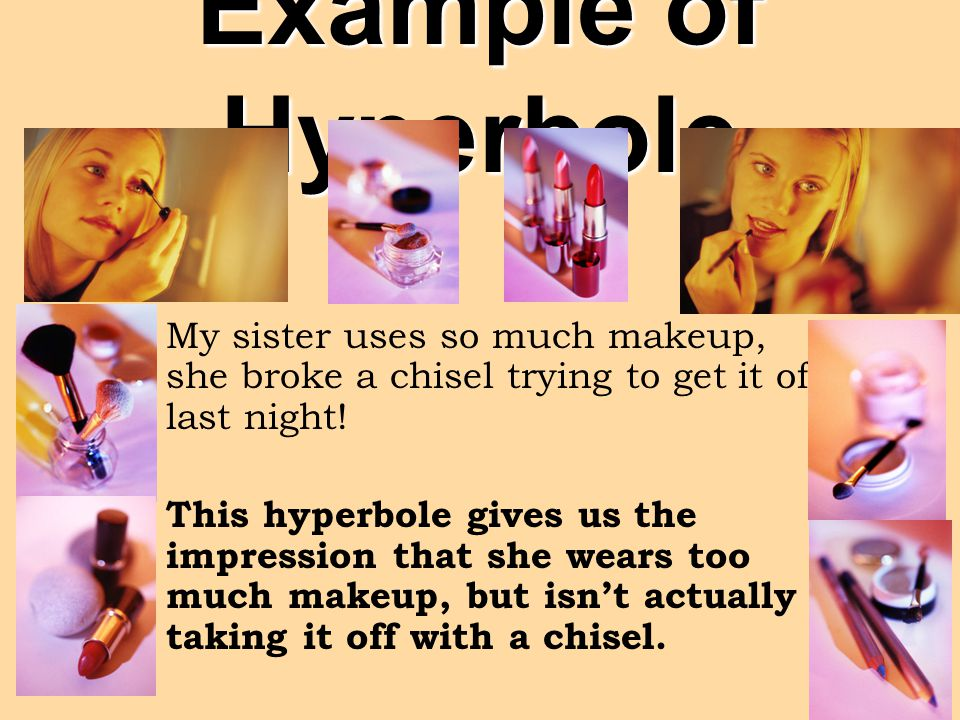 Example of Hyperbole My sister uses so much makeup, she broke a chisel trying to get it off last night!
