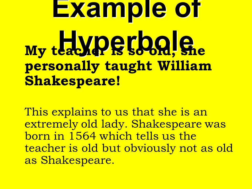Example of Hyperbole My teacher is so old, she personally taught William Shakespeare!